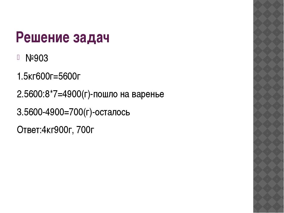 Решение задач №903 1.5кг600г=5600г 2.5600:8*7=4900(г)-пошло на варенье 3.5600...