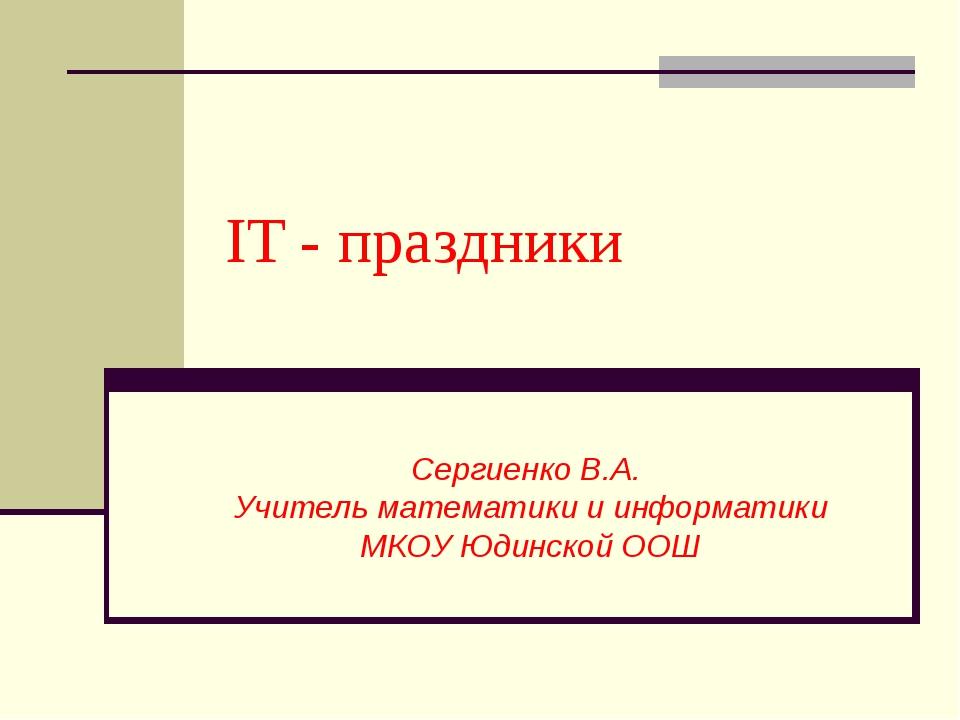 IT - праздники Сергиенко В.А. Учитель математики и информатики МКОУ Юдинской...