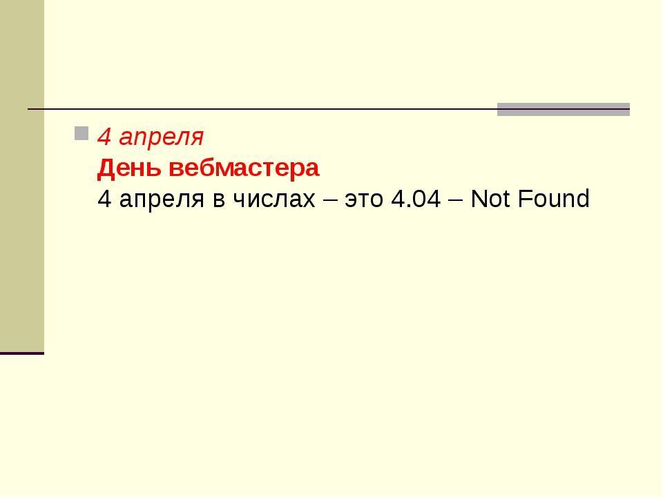 4 апреля День вебмастера 4 апреля в числах – это 4.04 – Not Found
