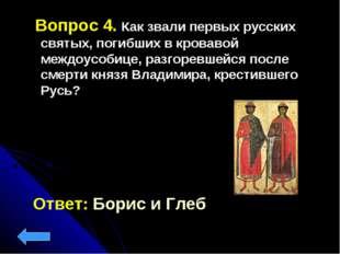 Вопрос 4. Как звали первых русских святых, погибших в кровавой междоусобице,