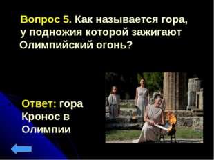Вопрос 5. Как называется гора, у подножия которой зажигают Олимпийский огонь