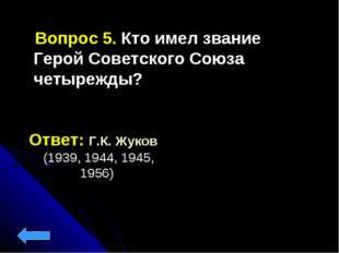 Вопрос 5. Кто имел звание Герой Советского Союза четырежды? Ответ: Г.К. Жуко