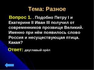 Тема: Разное Вопрос 1. . Подобно Петру I и Екатерине II Иван III получил от с