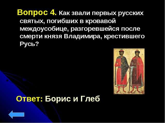 Вопрос 4. Как звали первых русских святых, погибших в кровавой междоусобице,...