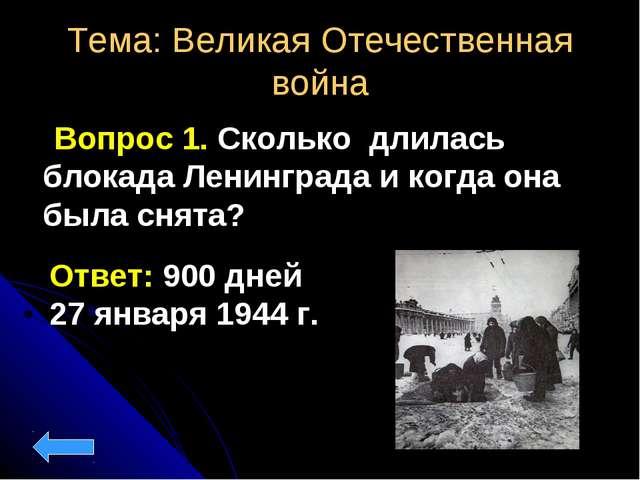 Тема: Великая Отечественная война Вопрос 1. Сколько длилась блокада Ленинград...