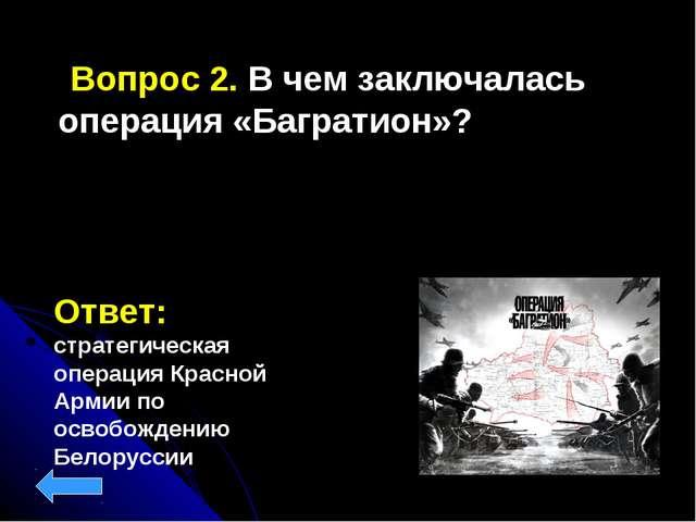 Вопрос 2. В чем заключалась операция «Багратион»? Ответ: стратегическая опер...