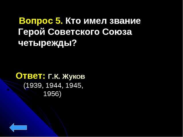 Вопрос 5. Кто имел звание Герой Советского Союза четырежды? Ответ: Г.К. Жуко...