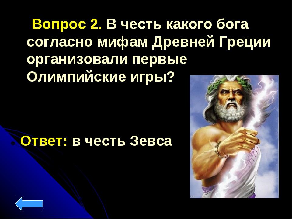 Вопрос 2. В честь какого бога согласно мифам Древней Греции организовали пер...