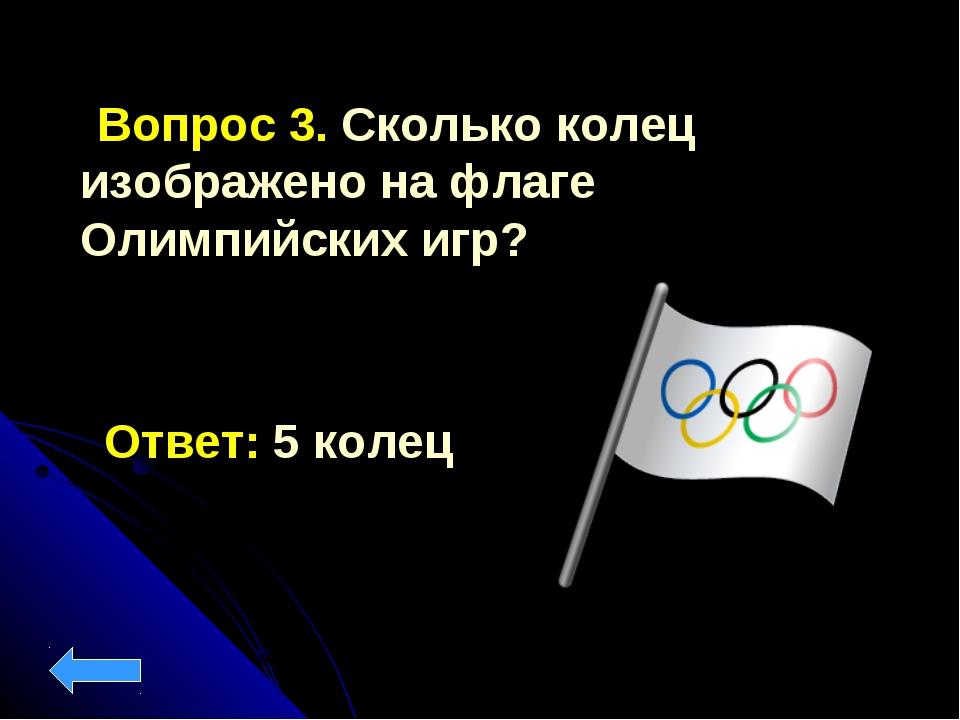 Вопрос 3. Сколько колец изображено на флаге Олимпийских игр? Ответ: 5 колец