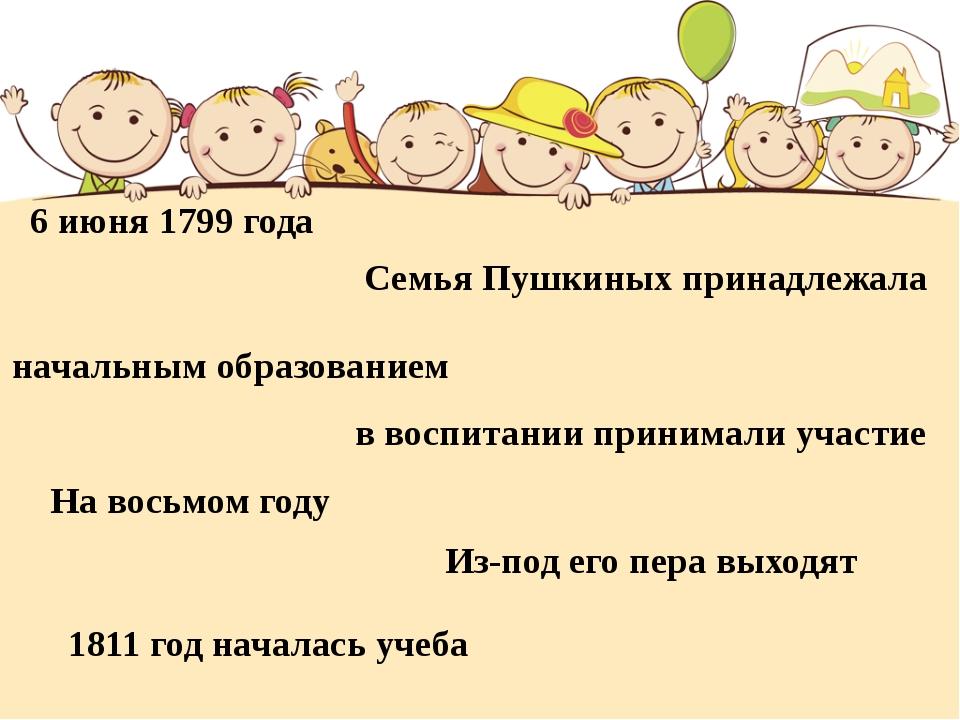 6 июня 1799 года Семья Пушкиных принадлежала начальным образованием в воспита...
