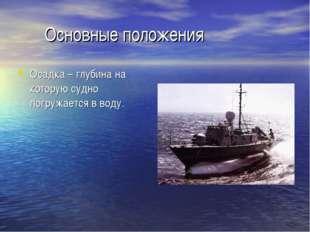 Основные положения Осадка – глубина на которую судно погружается в воду.