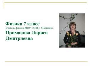 Физика 7 класс Учитель физики МОУ СОШ с. Малышево Примакова Лариса Дмитриевна