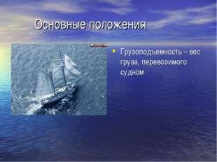 Основные положения Грузоподъемность – вес груза, перевозимого судном