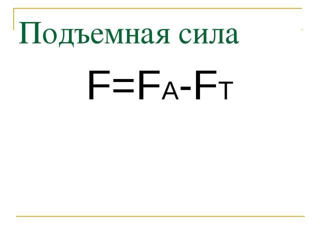 Подъемная сила F=FA-FT