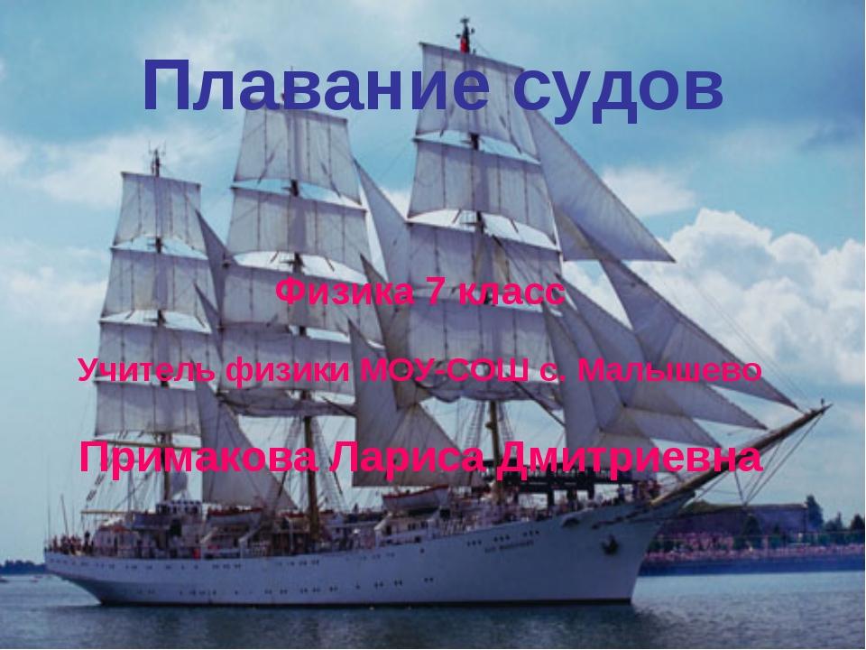 Плавание судов Физика 7 класс Учитель физики МОУ-СОШ с. Малышево Примакова Ла...