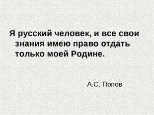 Я русский человек, и все свои знания имею право отдать только моей Родине. А.