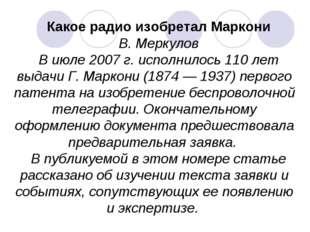 Какое радио изобретал Маркони В. Меркулов В июле 2007 г. исполнилось 110 лет