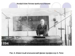 Изобретение Попова прибыло в Англию Рис. 6. Известный итальянский физик профе