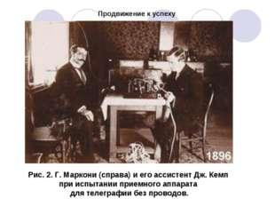 Продвижение к успеху Рис. 2. Г. Маркони (справа) и его ассистент Дж. Кемп при