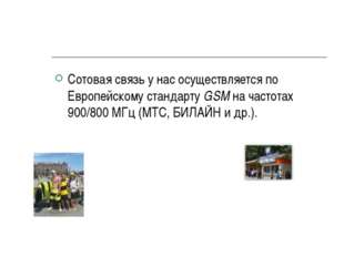 Сотовая связь у нас осуществляется по Европейскому стандарту GSM на частотах