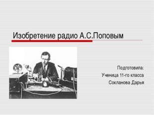 Изобретение радио А.С.Поповым Подготовила: Ученица 11-го класса Сокланова Дарья