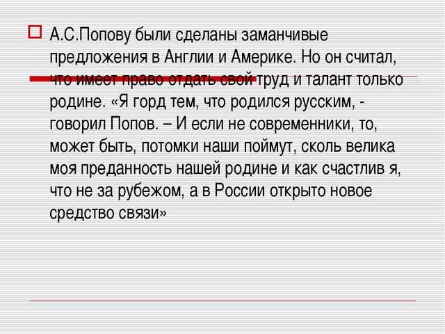 А.С.Попову были сделаны заманчивые предложения в Англии и Америке. Но он счит...