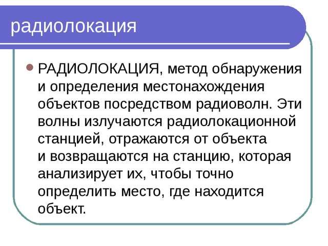 радиолокация РАДИОЛОКАЦИЯ, метод обнаружения иопределения местонахождения об...