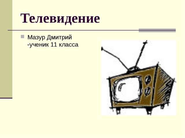 Телевидение Мазур Дмитрий -ученик 11 класса