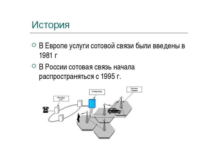 История В Европе услуги сотовой связи были введены в 1981 г В России сотовая...