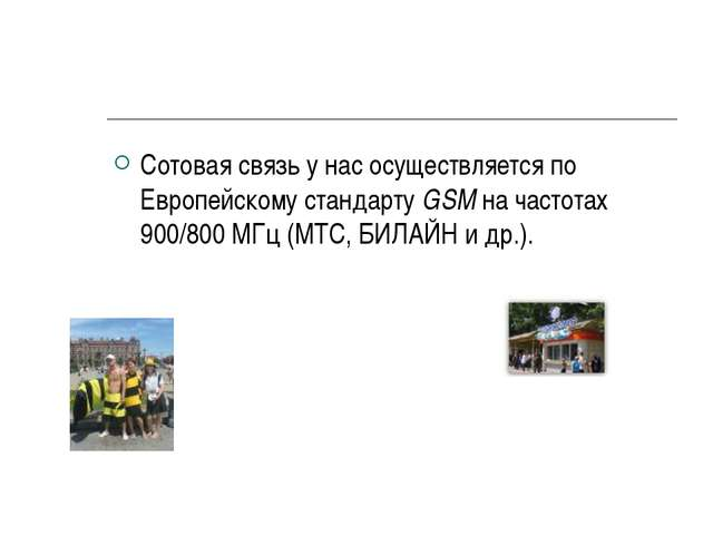 Сотовая связь у нас осуществляется по Европейскому стандарту GSM на частотах...