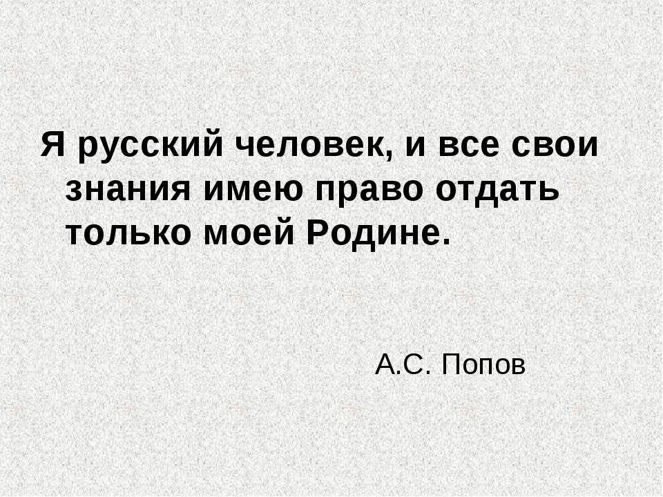 Я русский человек, и все свои знания имею право отдать только моей Родине. А....
