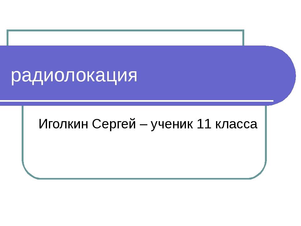 радиолокация Иголкин Сергей – ученик 11 класса