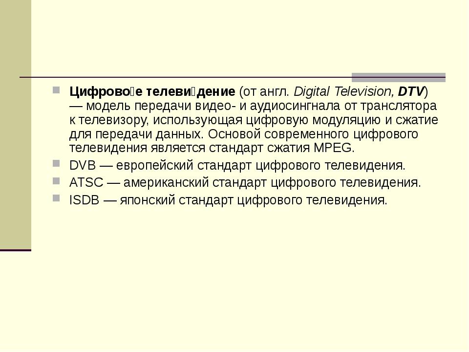 Цифрово́е телеви́дение (от англ. Digital Television, DTV) — модель передачи в...