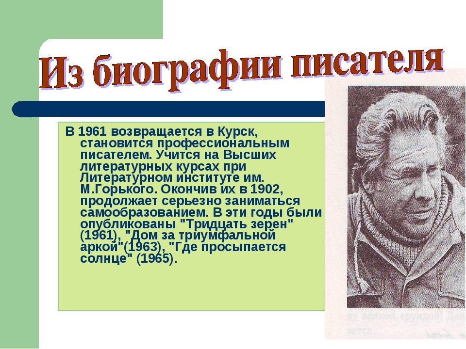 В 1961 возвращается в Курск, становится профессиональным писателем. Учится н...