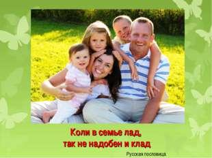 Коли в семье лад, так не надобен и клад Русская пословица