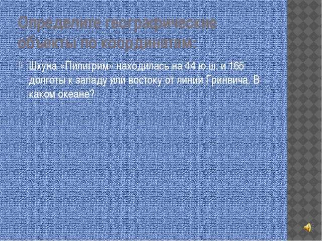 Определите географические объекты по координатам: Шхуна «Пилигрим» находилась...