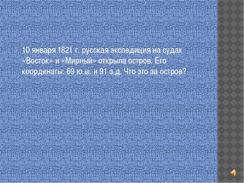10 января 1821 г. русская экспедиция на судах «Восток» и «Мирный» открыла ос...