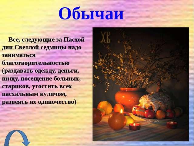 Обычаи Все, следующие за Пасхой дни Светлой седмицы надо заниматься благотвор...