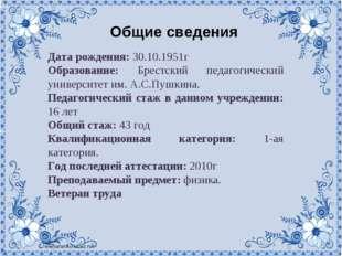 Общие сведения Дата рождения: 30.10.1951г Образование: Брестский педагогическ