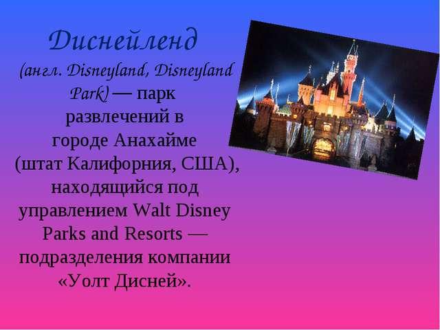 Диснейленд (англ.Disneyland, Disneyland Park) — парк развлечений в городеА...