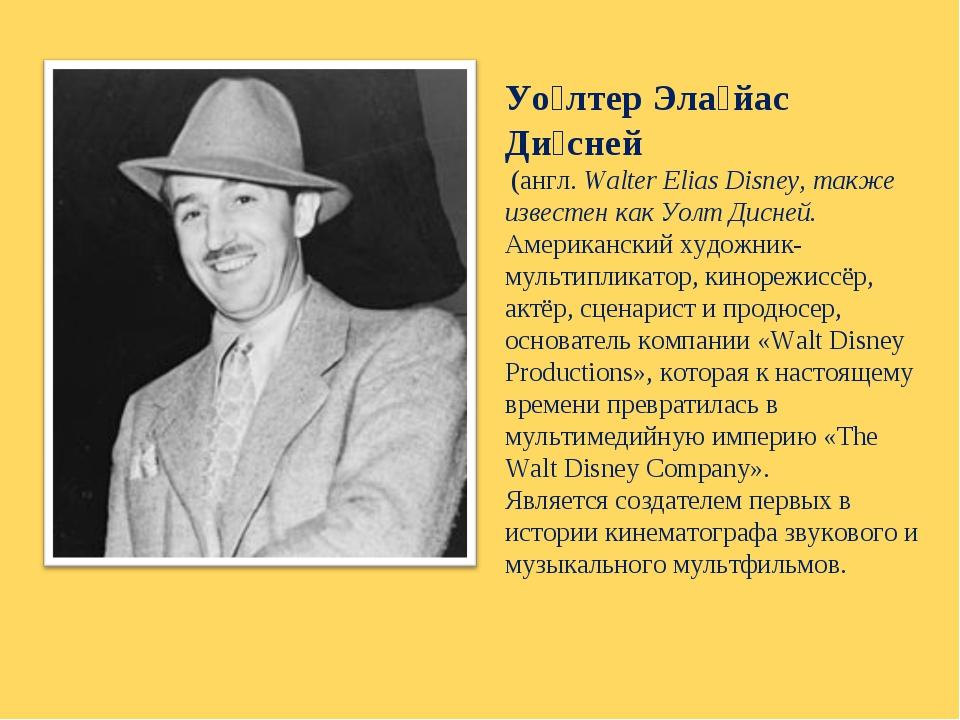 Уо́лтер Эла́йас Ди́сней (англ.Walter Elias Disney, также известен какУолт...