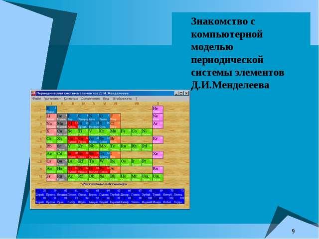 * Знакомство с компьютерной моделью периодической системы элементов Д.И.Менде...
