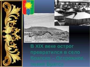 В XIX веке острог превратился в село Братско – Острожное, позже Братск