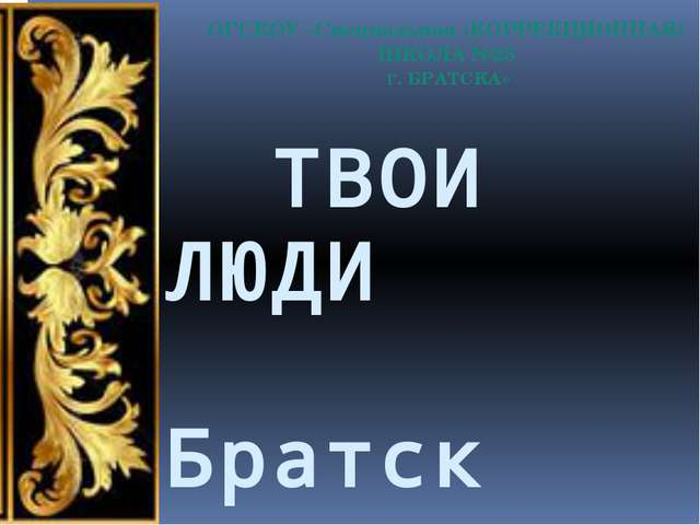 ТВОИ ЛЮДИ Братск Презентацию подготовила ВОСПИТАТЕЛЬ Макаревич О.Л. 2014г. г...