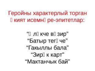 """Геройны характерлый торган әкият исемнәре-эпитетлар: """"Әләкче вәзир"""" """"Батыр те"""