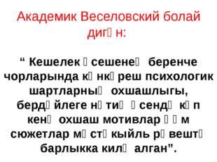 """Академик Веселовский болай дигән: """" Кешелек үсешенең беренче чорларында көнкү"""