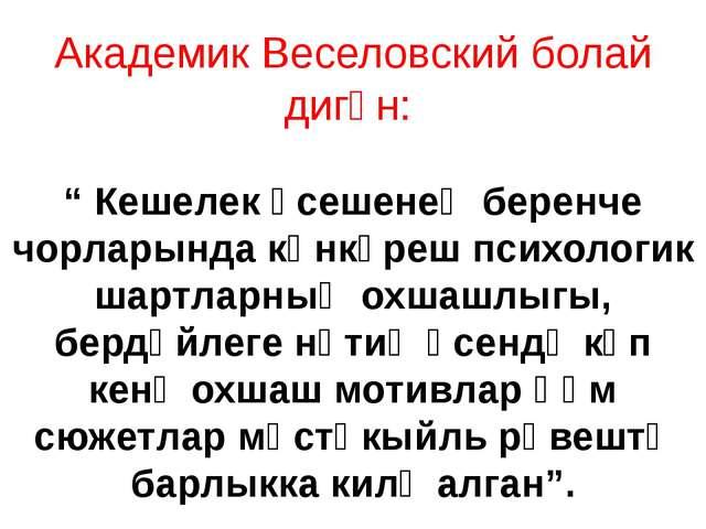 """Академик Веселовский болай дигән: """" Кешелек үсешенең беренче чорларында көнкү..."""