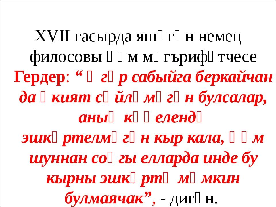 """XVII гасырда яшәгән немец филосовы һәм мәгърифәтчесе Гердер: """" Әгәр сабыйга..."""