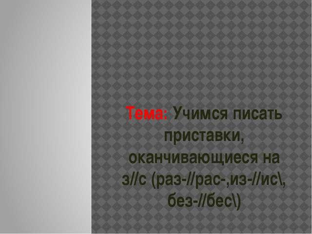 Тема: Учимся писать приставки, оканчивающиеся на з//с (раз-//рас-,из-//ис\, б...