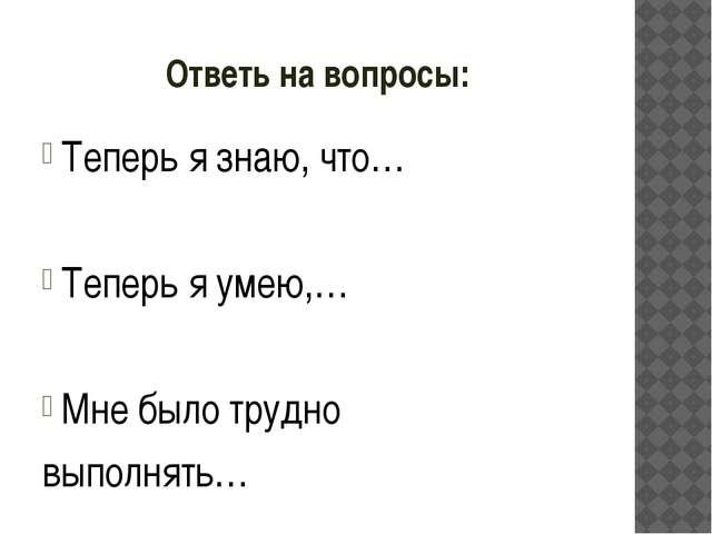 Ответь на вопросы: Теперь я знаю, что… Теперь я умею,… Мне было трудно выполн...
